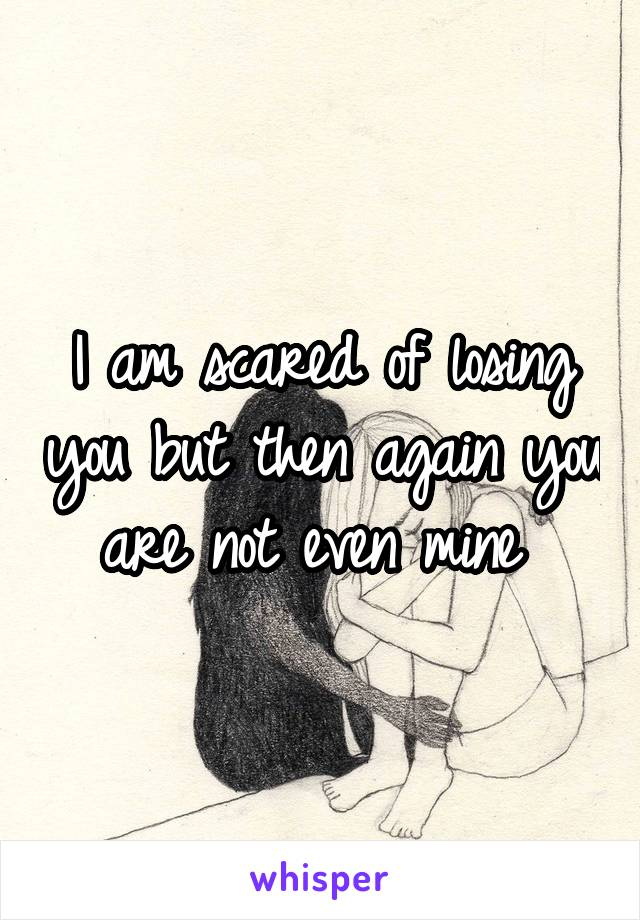 I am scared of losing you but then again you are not even mine
