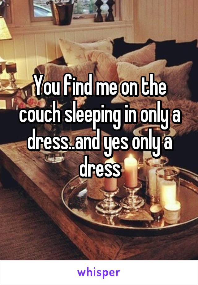 You find me on the couch sleeping in only a dress..and yes only a dress