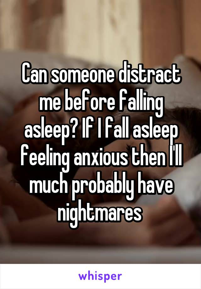 Can someone distract me before falling asleep? If I fall asleep feeling anxious then I'll much probably have nightmares