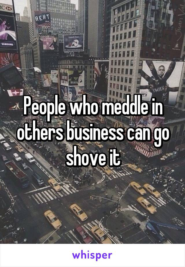People who meddle in others business can go shove it