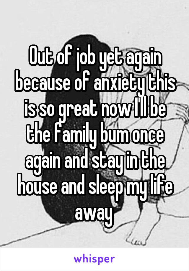 Out of job yet again because of anxiety this is so great now I'll be the family bum once again and stay in the house and sleep my life away