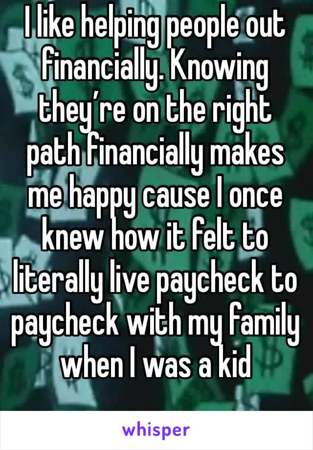 I like helping people out financially. Knowing they're on the right path financially makes me happy cause I once knew how it felt to literally live paycheck to paycheck with my family when I was a kid