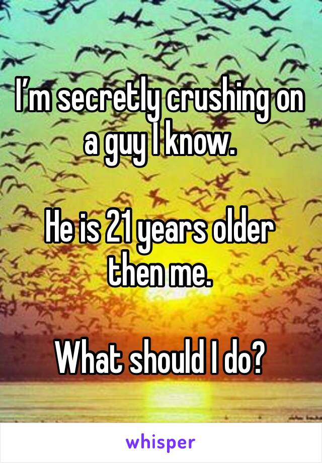 I'm secretly crushing on a guy I know.   He is 21 years older then me.  What should I do?
