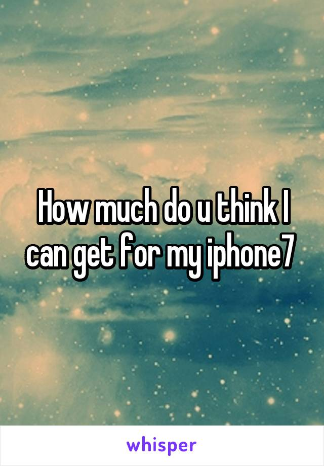 How much do u think I can get for my iphone7
