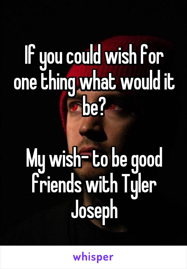 If you could wish for one thing what would it be?  My wish- to be good friends with Tyler Joseph