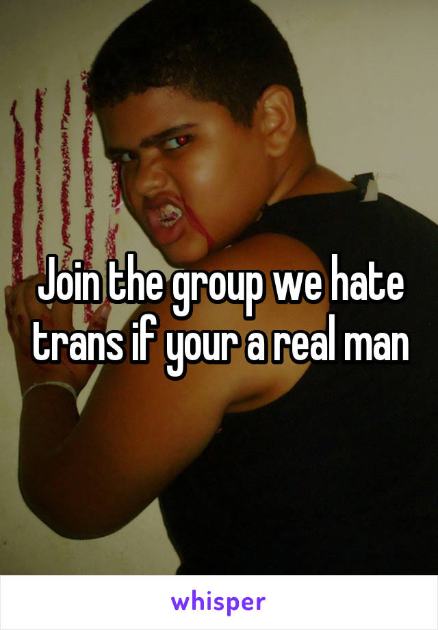 Join the group we hate trans if your a real man