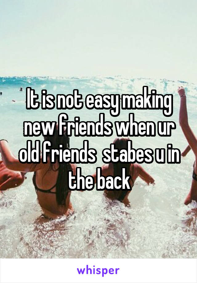 It is not easy making new friends when ur old friends  stabes u in the back