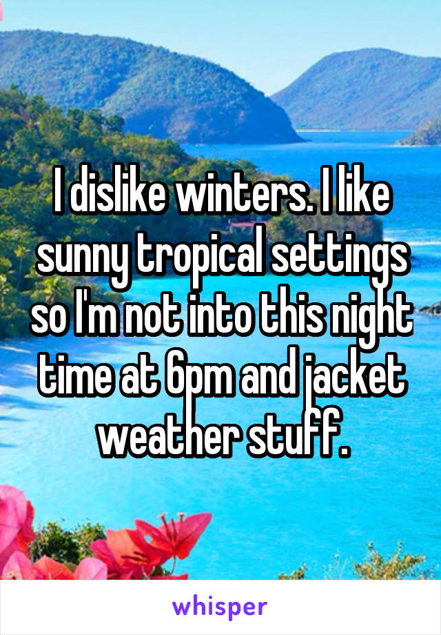I dislike winters. I like sunny tropical settings so I'm not into this night time at 6pm and jacket weather stuff.