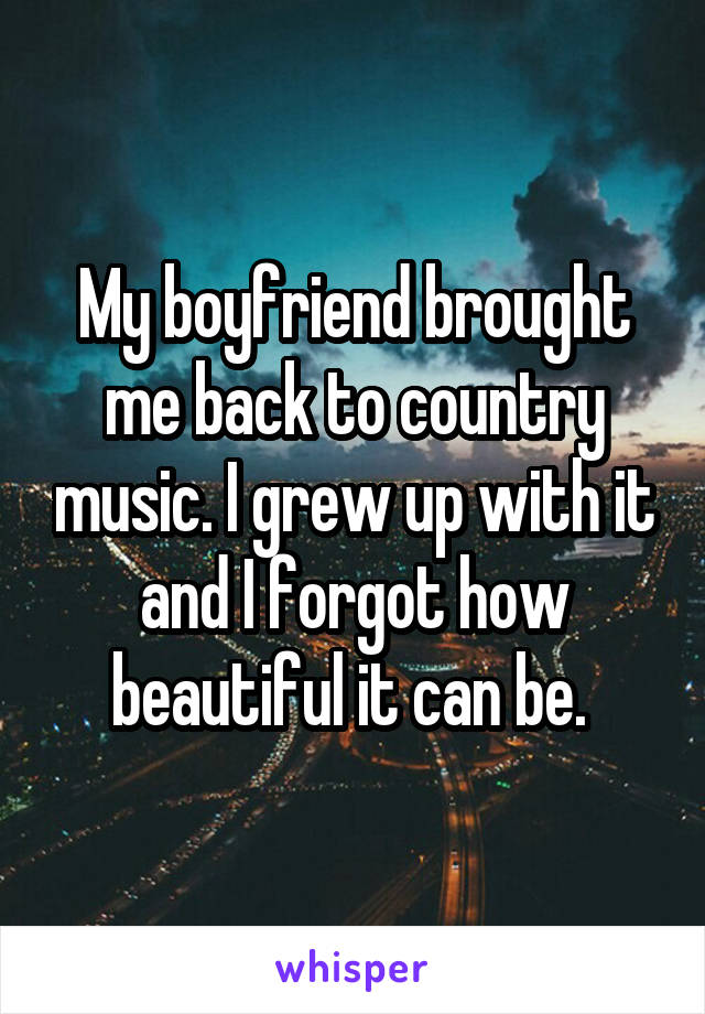 My boyfriend brought me back to country music. I grew up with it and I forgot how beautiful it can be.