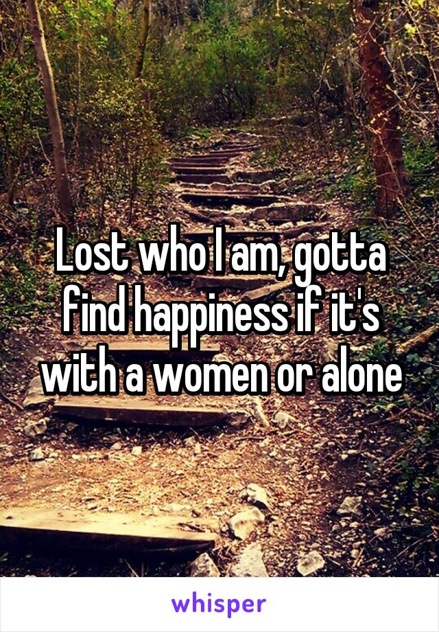 Lost who I am, gotta find happiness if it's with a women or alone