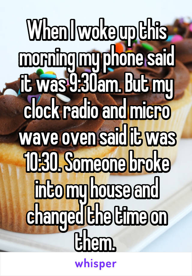 When I woke up this morning my phone said it was 9:30am. But my clock radio and micro wave oven said it was 10:30. Someone broke into my house and changed the time on them.