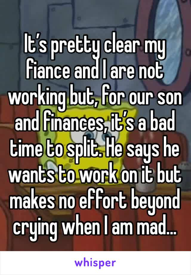 It's pretty clear my fiance and I are not working but, for our son and finances, it's a bad time to split. He says he wants to work on it but makes no effort beyond crying when I am mad...