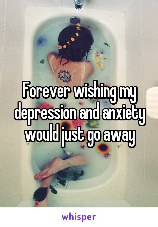 Forever wishing my depression and anxiety would just go away