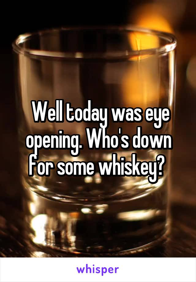 Well today was eye opening. Who's down for some whiskey?