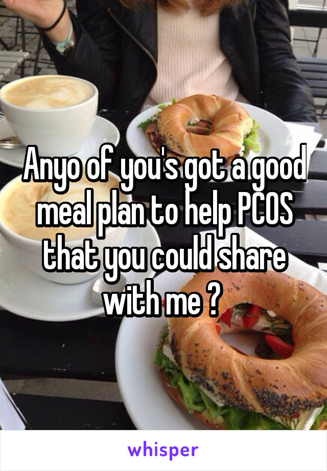 Anyo of you's got a good meal plan to help PCOS that you could share with me ?