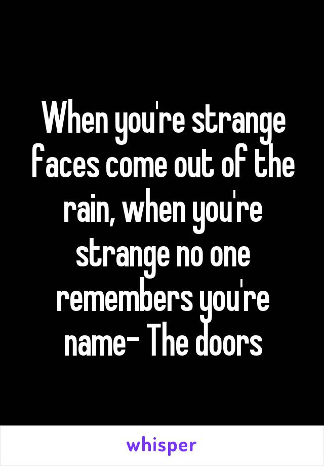 When you're strange faces come out of the rain, when you're strange no one remembers you're name- The doors