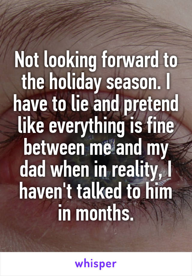 Not looking forward to the holiday season. I have to lie and pretend like everything is fine between me and my dad when in reality, I haven't talked to him in months.
