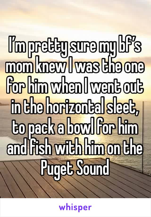I'm pretty sure my bf's mom knew I was the one for him when I went out in the horizontal sleet, to pack a bowl for him and fish with him on the Puget Sound