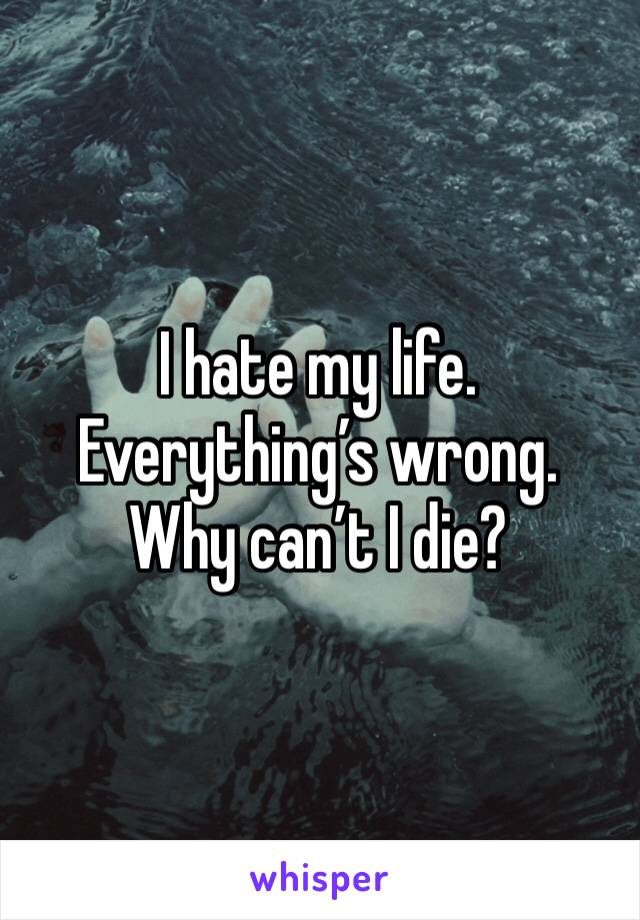 I hate my life. Everything's wrong. Why can't I die?