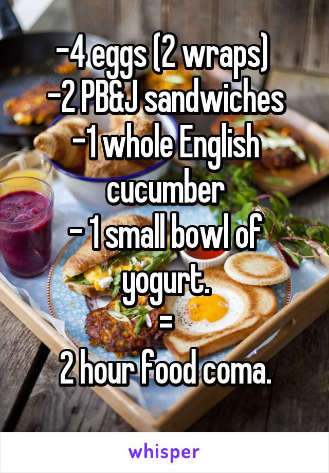 -4 eggs (2 wraps)  -2 PB&J sandwiches -1 whole English cucumber - 1 small bowl of yogurt. = 2 hour food coma.