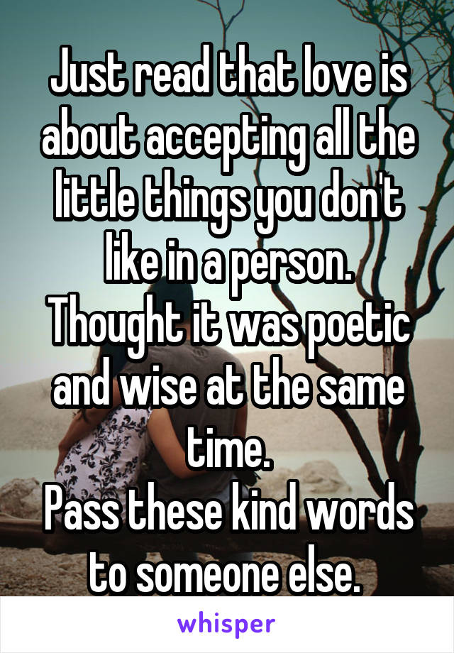 Just read that love is about accepting all the little things you don't like in a person. Thought it was poetic and wise at the same time. Pass these kind words to someone else.
