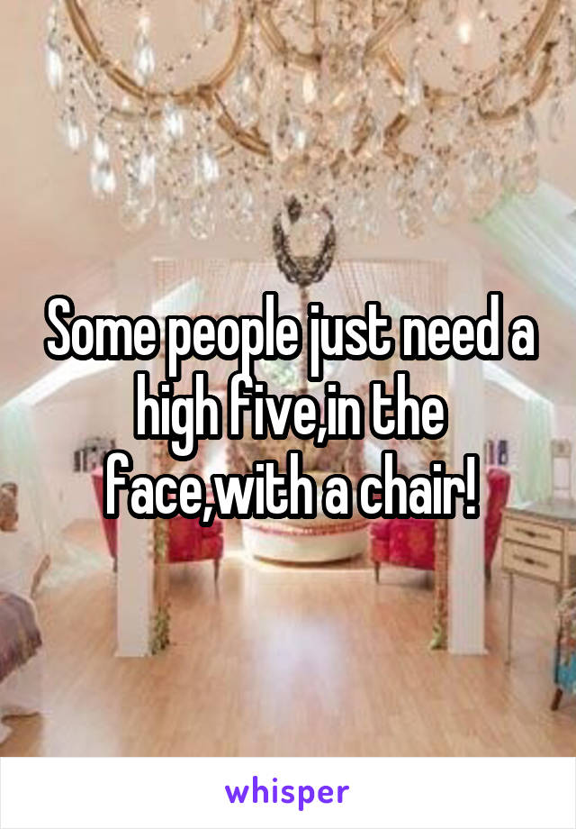 Some people just need a high five,in the face,with a chair!