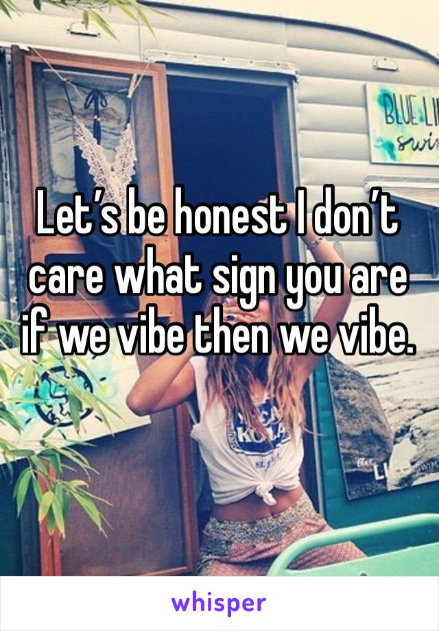 Let's be honest I don't care what sign you are if we vibe then we vibe.