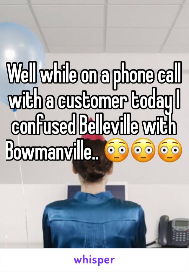 Well while on a phone call with a customer today I confused Belleville with Bowmanville.. 😳😳😳