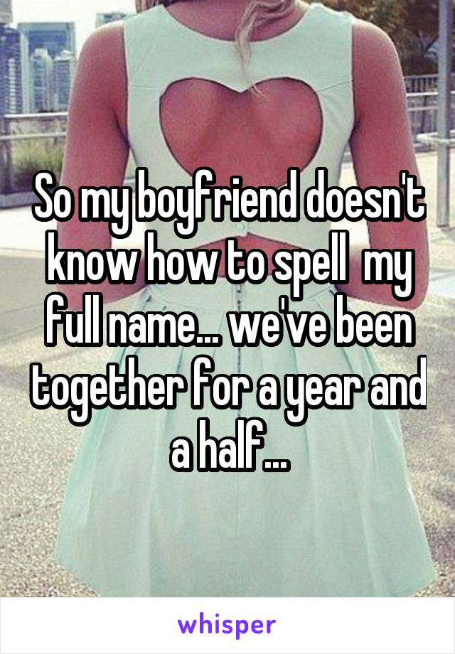 So my boyfriend doesn't know how to spell  my full name... we've been together for a year and a half...