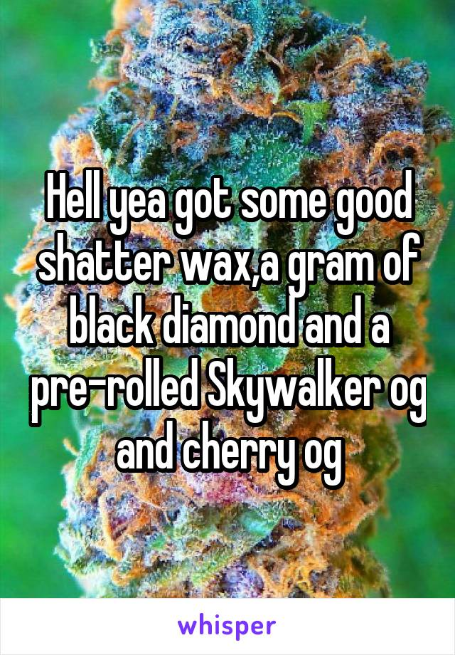 Hell yea got some good shatter wax,a gram of black diamond and a pre-rolled Skywalker og and cherry og