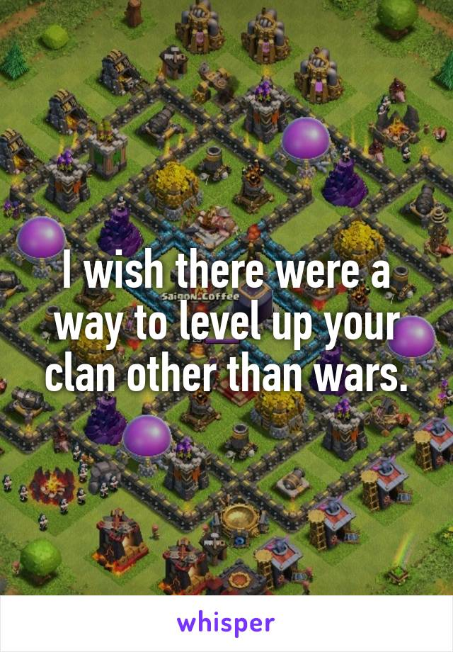 I wish there were a way to level up your clan other than wars.