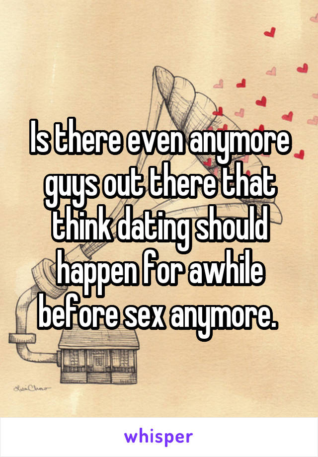 Is there even anymore guys out there that think dating should happen for awhile before sex anymore.
