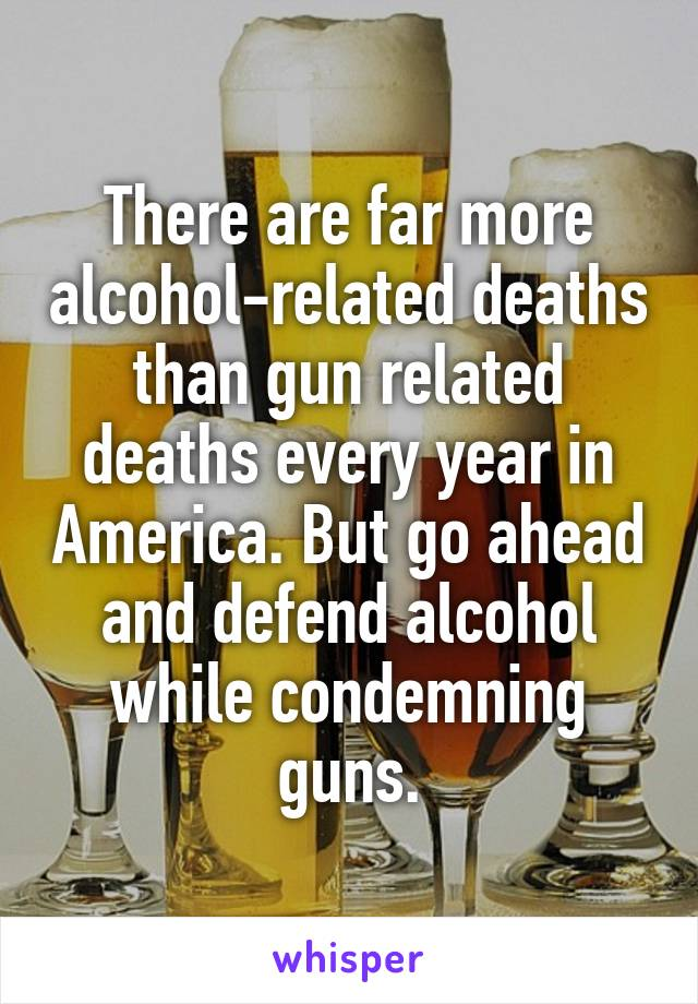 There are far more alcohol-related deaths than gun related deaths every year in America. But go ahead and defend alcohol while condemning guns.
