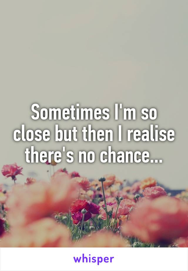 Sometimes I'm so close but then I realise there's no chance...