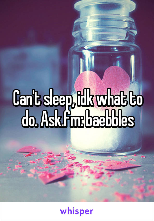 Can't sleep, idk what to do. Ask.fm: baebbles