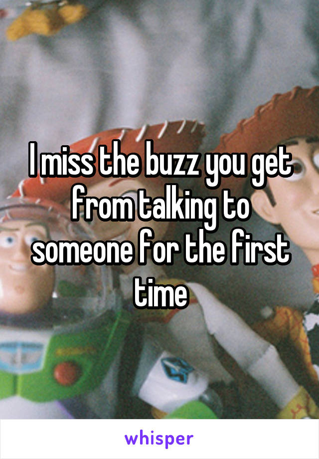 I miss the buzz you get from talking to someone for the first time