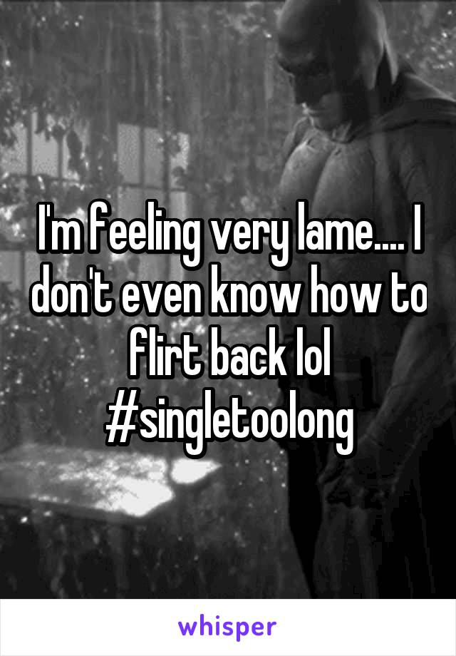 I'm feeling very lame.... I don't even know how to flirt back lol #singletoolong