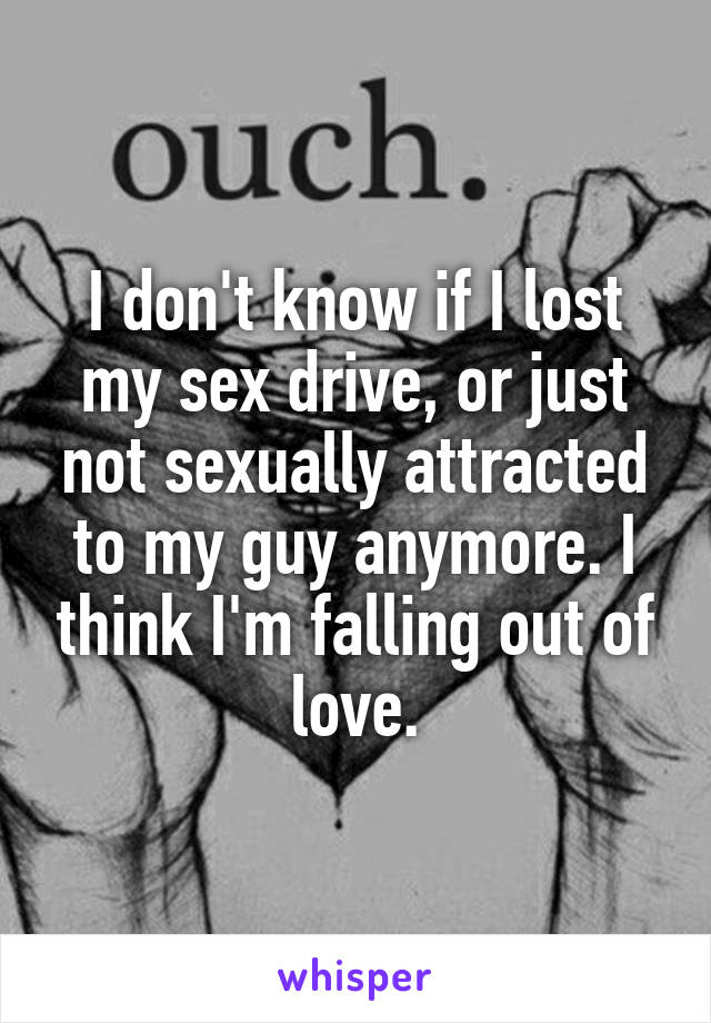 I don't know if I lost my sex drive, or just not sexually attracted to my guy anymore. I think I'm falling out of love.