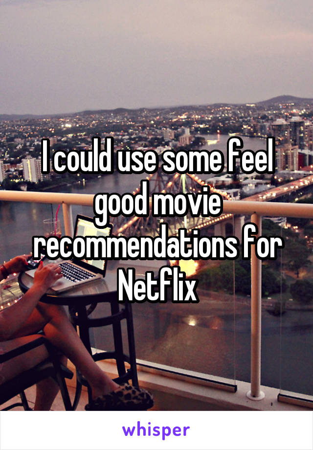 I could use some feel good movie recommendations for Netflix