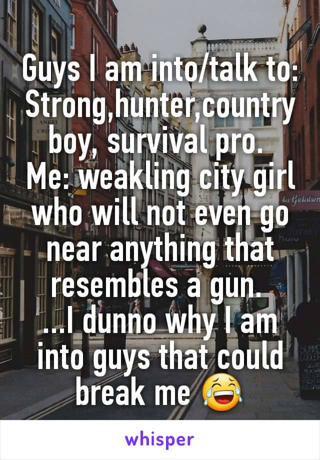 Guys I am into/talk to: Strong,hunter,country boy, survival pro.  Me: weakling city girl who will not even go near anything that resembles a gun.  ...I dunno why I am into guys that could break me 😂