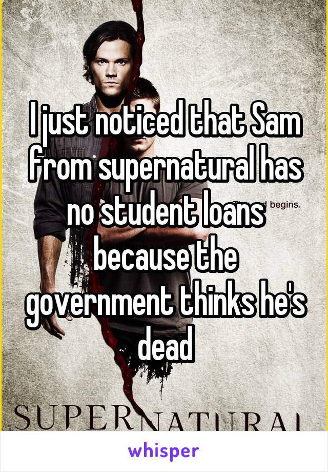 I just noticed that Sam from supernatural has no student loans because the government thinks he's dead