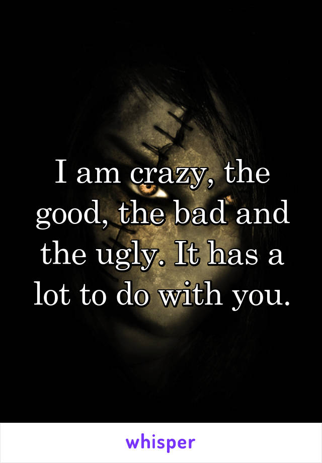 I am crazy, the good, the bad and the ugly. It has a lot to do with you.