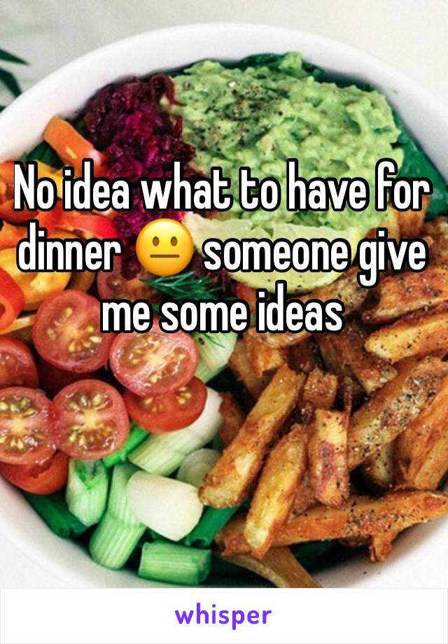 No idea what to have for dinner 😐 someone give me some ideas