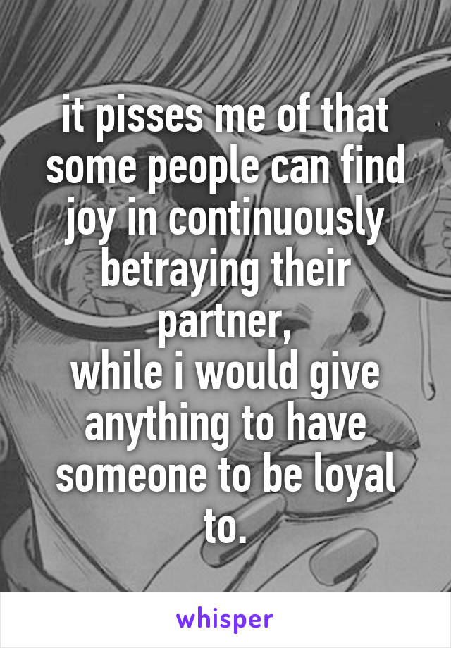 it pisses me of that some people can find joy in continuously betraying their partner, while i would give anything to have someone to be loyal to.