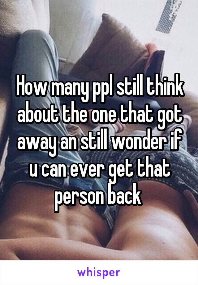 How many ppl still think about the one that got away an still wonder if u can ever get that person back