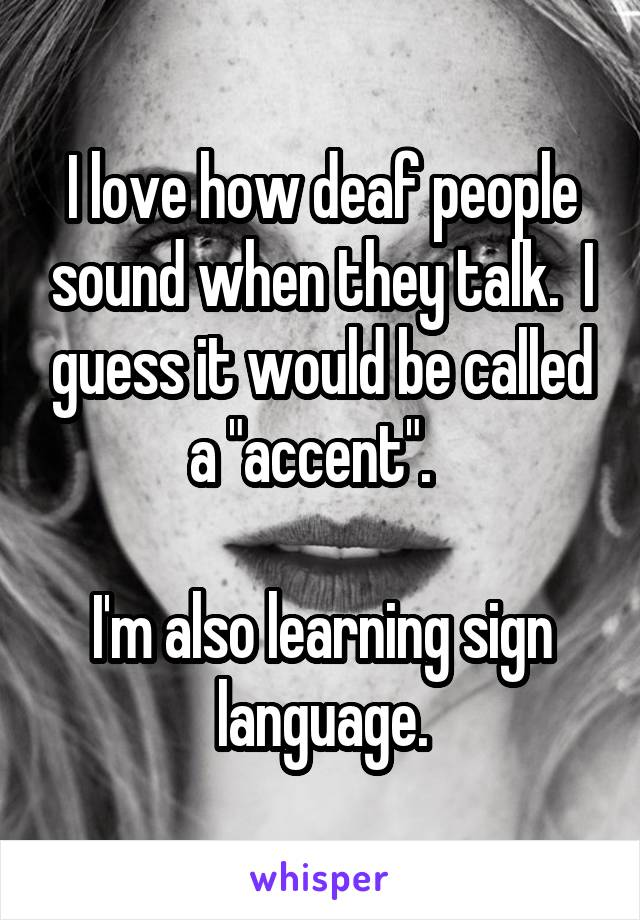 "I love how deaf people sound when they talk.  I guess it would be called a ""accent"".    I'm also learning sign language."