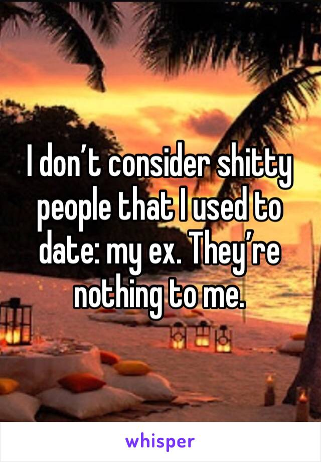I don't consider shitty people that I used to date: my ex. They're nothing to me.