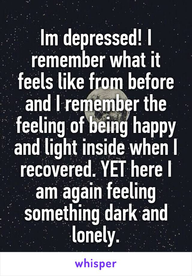 Im depressed! I remember what it feels like from before and I remember the feeling of being happy and light inside when I recovered. YET here I am again feeling something dark and lonely.