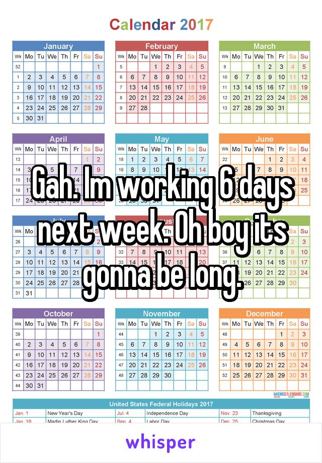 Gah. Im working 6 days next week. Oh boy its gonna be long.