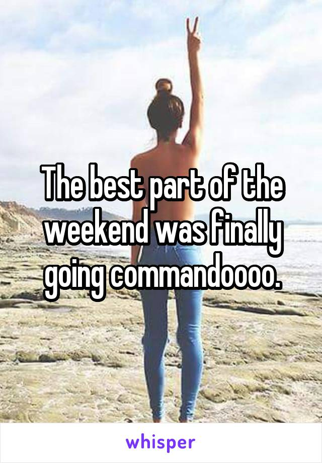 The best part of the weekend was finally going commandoooo.